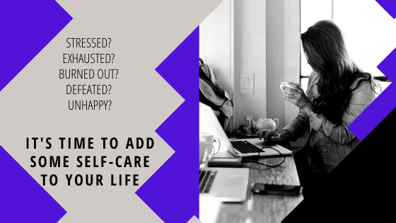 Stressed? Exhausted? Burned Out? Defeated? Unhappy? It's Time to Add Some Self-Care to Your Life